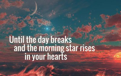 Until the Day Breaks and the Morning Star Rises In Your Hearts