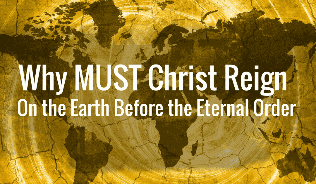 Why MUST Christ Reign On the Earth Before the Eternal Order?